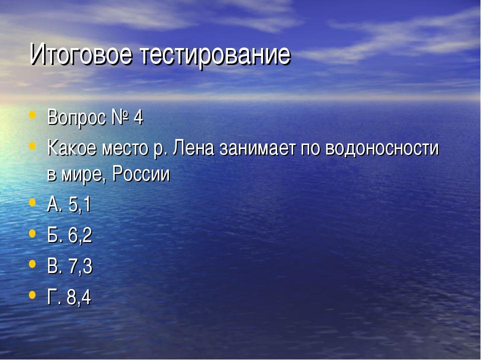 Итоговое тестирование Вопрос № 4 Какое место р. Лена занимает по водоносности...