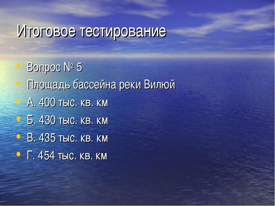 Итоговое тестирование Вопрос № 5 Площадь бассейна реки Вилюй А. 400 тыс. кв....