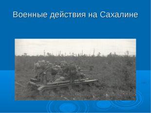 Военные действия на Сахалине