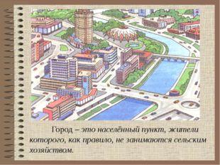 Город – это населённый пункт, жители которого, как правило, не занимаются се