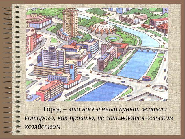 Город – это населённый пункт, жители которого, как правило, не занимаются се...