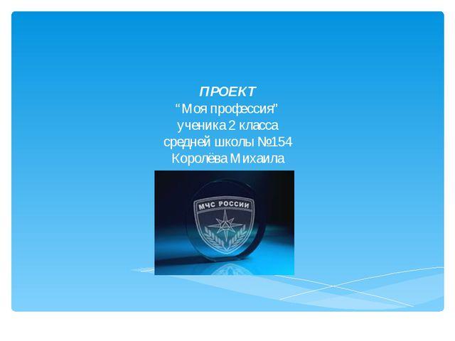 """ПРОЕКТ """"Моя профессия"""" ученика 2 класса средней школы №154 Королёва Михаила"""