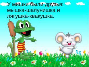 У мишки были друзья: мышка-шалунишка и лягушка-квакушка.