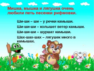 Мишка, мышка и лягушка очень любили петь песенки рифмовки. Ши-ши – ши – у реч