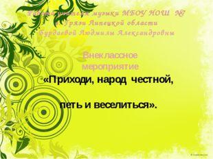 Внеклассное мероприятие Работа учителя музыки МБОУ НОШ №7 г. Грязи Липецкой о