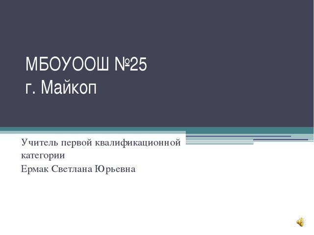 МБОУООШ №25 г. Майкоп Учитель первой квалификационной категории Ермак Светлан...