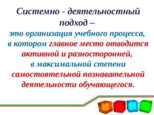 Системно - деятельностный подход – это организация учебного процесса, в котор