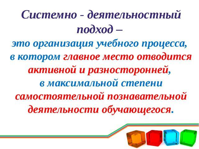 Системно - деятельностный подход – это организация учебного процесса, в котор...