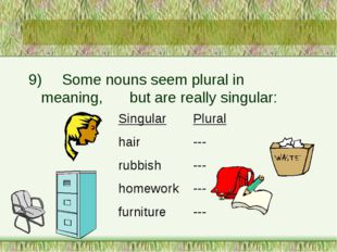 9)	Some nouns seem plural in meaning, 	but are really singular: