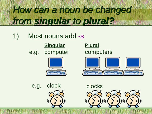 How can a noun be changed from singular to plural? 1)	Most nouns add -s: 	Sin...