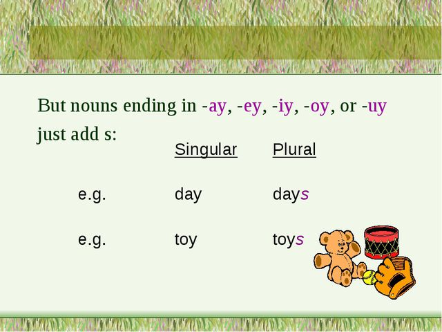 But nouns ending in -ay, -ey, -iy, -oy, or -uy just add s: