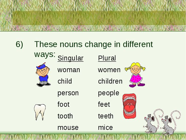 6)	These nouns change in different 		ways: