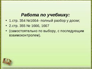 Работа по учебнику: 1.стр. 354 №1664- полный разбор у доски; 2.стр. 355 № 166