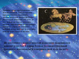 Древние грекипредставляли себе Землю плоской. Такого мнения придерживался, н