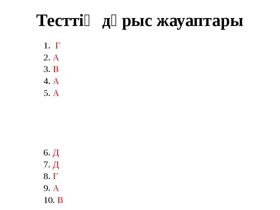Тесттің дұрыс жауаптары 1. Г 2. А 3. В 4. А 5. А 6. Д 7. Д 8. Г 9. А 10. В