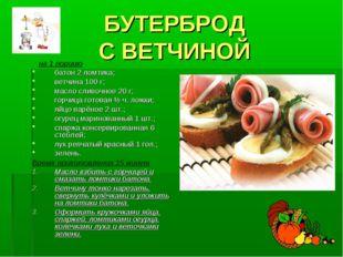 БУТЕРБРОД С ВЕТЧИНОЙ на 1 порцию батон 2 ломтика; ветчина 100 г; масло сливоч