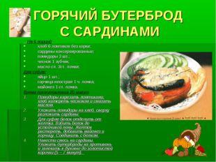 ГОРЯЧИЙ БУТЕРБРОД С САРДИНАМИ На 6 порций хлеб 6 ломтиков без корки; сардины