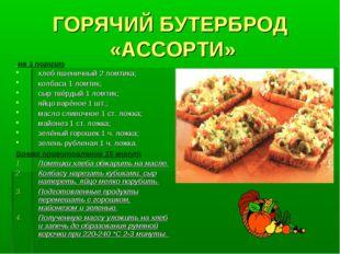 ГОРЯЧИЙ БУТЕРБРОД «АССОРТИ» на 1 порцию хлеб пшеничный 2 ломтика; колбаса 1 л