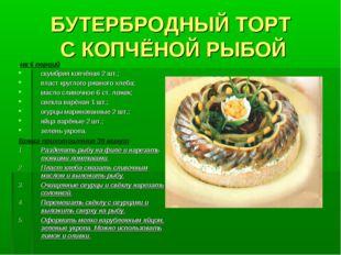 БУТЕРБРОДНЫЙ ТОРТ С КОПЧЁНОЙ РЫБОЙ на 6 порций скумбрия копчёная 2 шт.; пласт