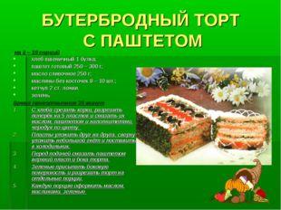 БУТЕРБРОДНЫЙ ТОРТ С ПАШТЕТОМ на 8 – 10 порций хлеб пшеничный 1 булка; паштет
