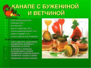 КАНАПЕ С БУЖЕНИНОЙ И ВЕТЧИНОЙ на 4 порции хлеб пшеничный 300 г; буженина 60 г