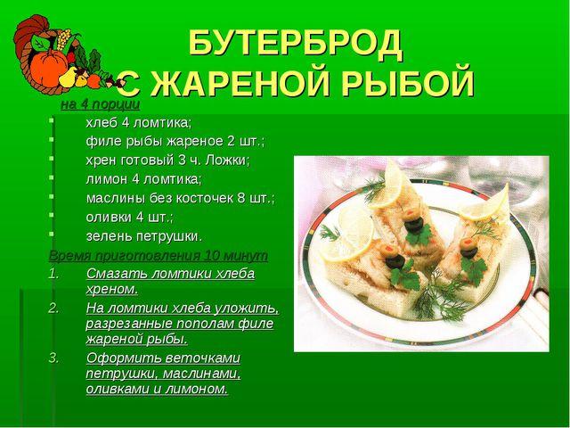 БУТЕРБРОД С ЖАРЕНОЙ РЫБОЙ на 4 порции хлеб 4 ломтика; филе рыбы жареное 2 шт....