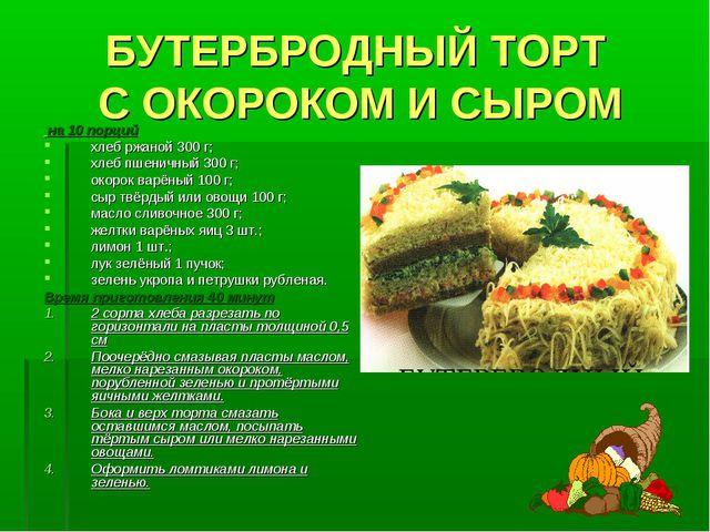 БУТЕРБРОДНЫЙ ТОРТ С ОКОРОКОМ И СЫРОМ на 10 порций хлеб ржаной 300 г; хлеб пше...