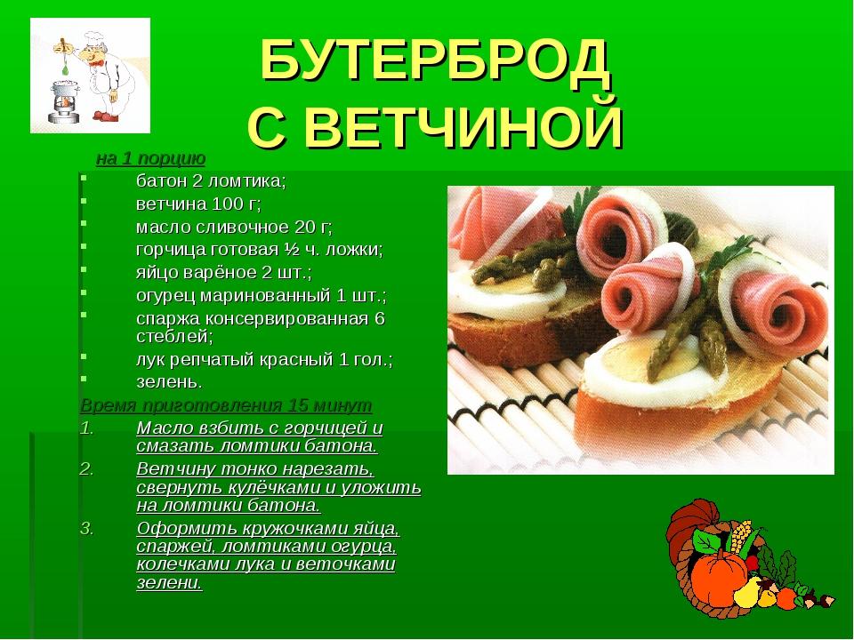 БУТЕРБРОД С ВЕТЧИНОЙ на 1 порцию батон 2 ломтика; ветчина 100 г; масло сливоч...