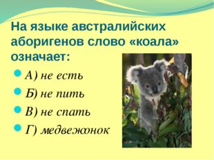 На языке австралийских аборигенов слово «коала» означает: А) не есть Б) не пи