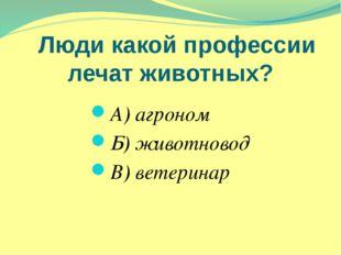Люди какой профессии лечат животных? А) агроном Б) животновод В) ветеринар