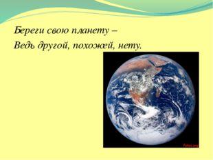 Береги свою планету – Ведь другой, похожей, нету.