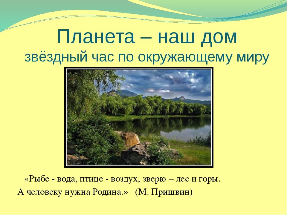 Планета – наш дом звёздный час по окружающему миру «Рыбе - вода, птице - возд...