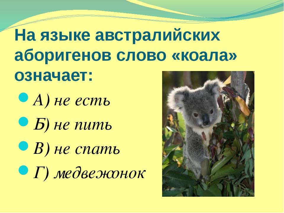 На языке австралийских аборигенов слово «коала» означает: А) не есть Б) не пи...