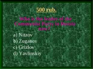 500 rub. Who is the leader of the Communist Party in Russia now? a) Nitzov b)