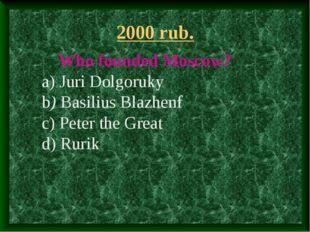 2000 rub. Who founded Moscow? a) Juri Dolgoruky b) Basilius Blazhenf c) Peter