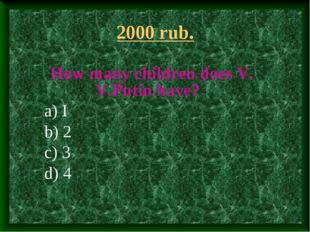 2000 rub. How many children does V. V.Putin have? a) I b) 2 c) 3 d) 4