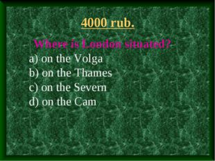 4000 rub. Where is London situated? a) on the Volga b) on the Thames c) on th