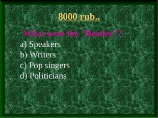 "8000 rub.. What were the ""Beatles""? a) Speakers b) Writers c) Pop singers d)"