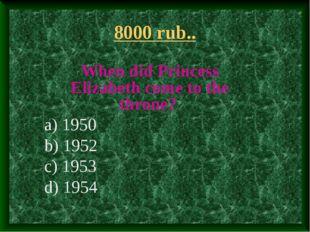 8000 rub.. When did Princess Elizabeth come to the throne? a) 1950 b) 1952 c)
