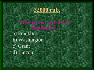 32000 rub. Who is on the 1-dollar banknote? a) Franklin b) Washington c) Gran