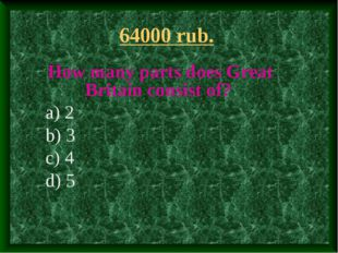 64000 rub. How many parts does Great Britain consist of? a) 2 b) 3 c) 4 d) 5