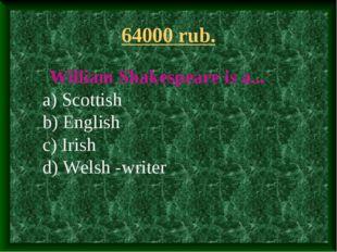 64000 rub. William Shakespeare is a... a) Scottish b) English c) Irish d) Wel