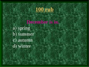 100 rub Decеmber is in. a) spring b) summer c) autumn d) winter