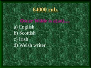 64000 rub. Oscar Wilde is a(an).... a) English b) Scottish c) Irish d) Welsh