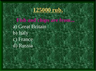 125000 rub. Fish and chips are from... a) Great Britain b) Italy c) France d)