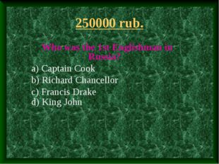 250000 rub. Who was the 1st Englishman in Russia? a) Captain Cook b) Richard