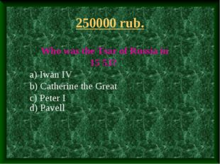 250000 rub. Who was the Tsar of Russia in 15 53? a) Iwan IV b) Catherine the