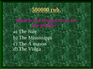 500000 rub. What is the longest river on the planet? a) The Nile b) The Missi