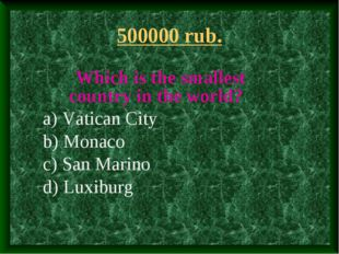 500000 rub. Which is the smallest country in the world? a) Vatican City b) Mo