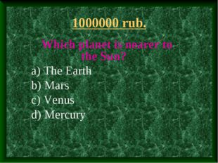 1000000 rub. Which planet is nearer to the Sun? a) The Earth b) Mars c) Venus